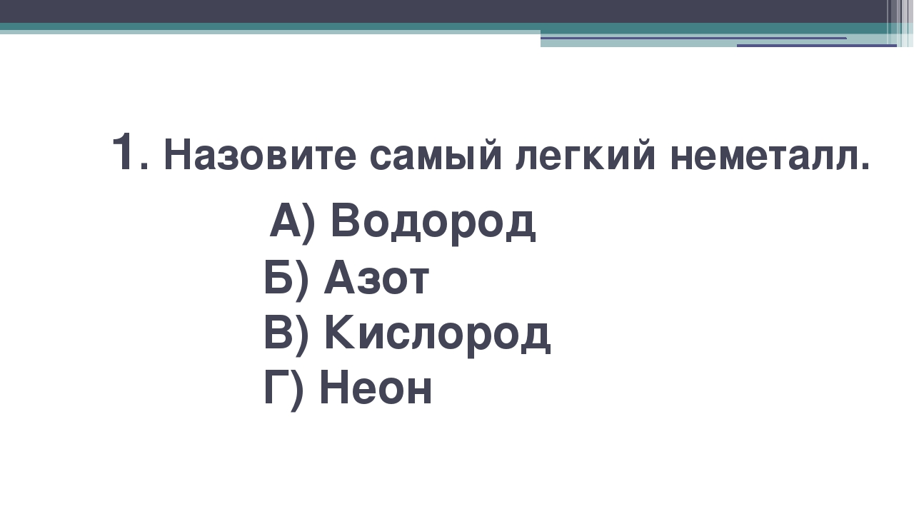 1. Назовите самый легкий неметалл. А) Водород Б) Азот В) Кислород Г) Неон