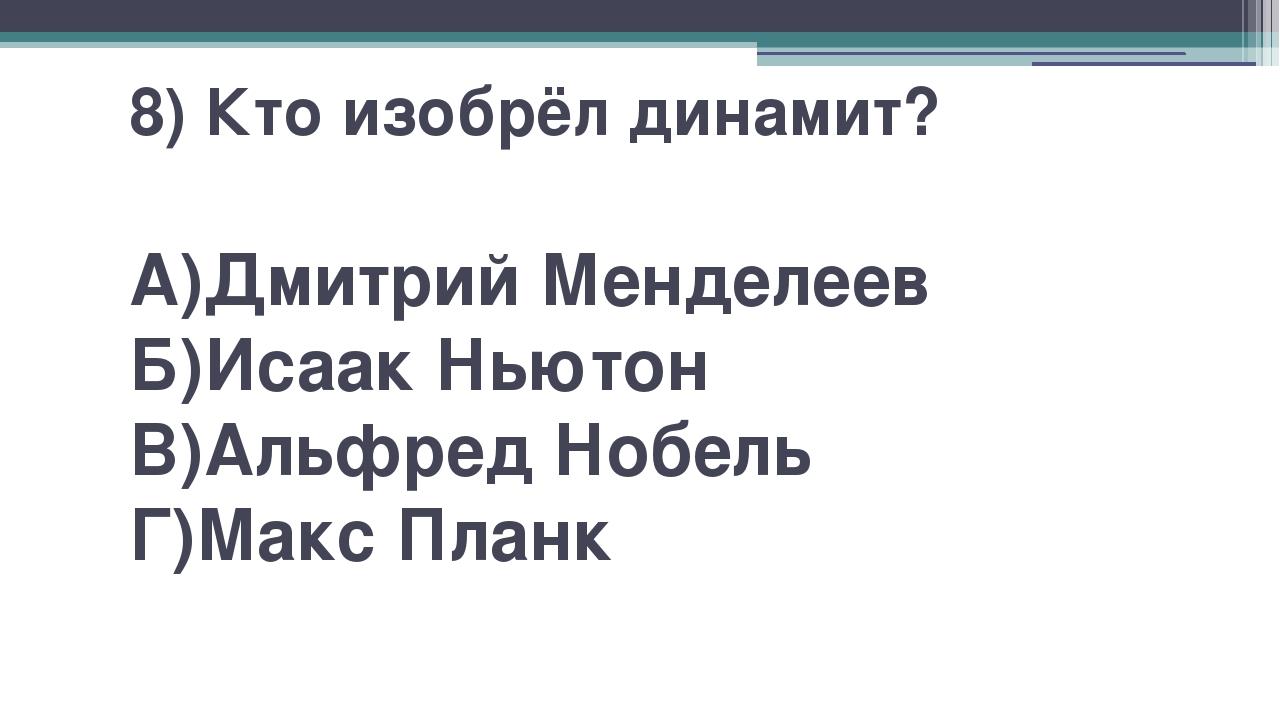 8) Кто изобрёл динамит? А)Дмитрий Менделеев Б)Исаак Ньютон В)Альфред Нобель Г...