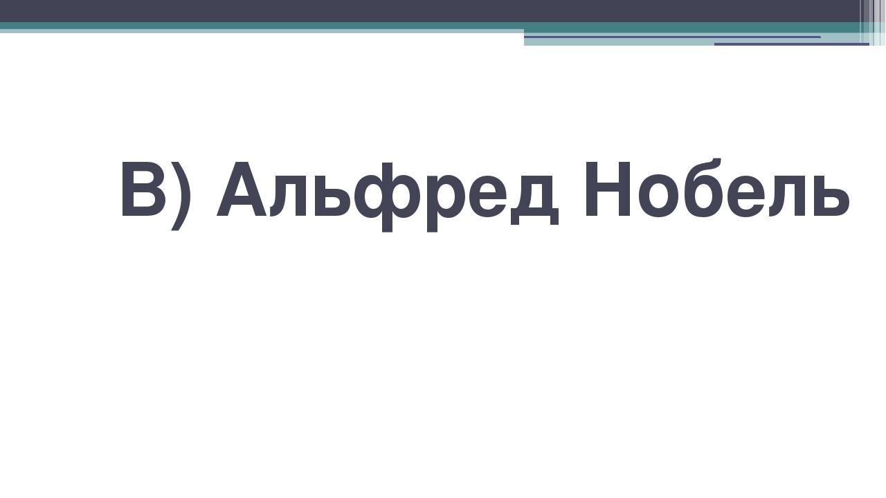В) Альфред Нобель
