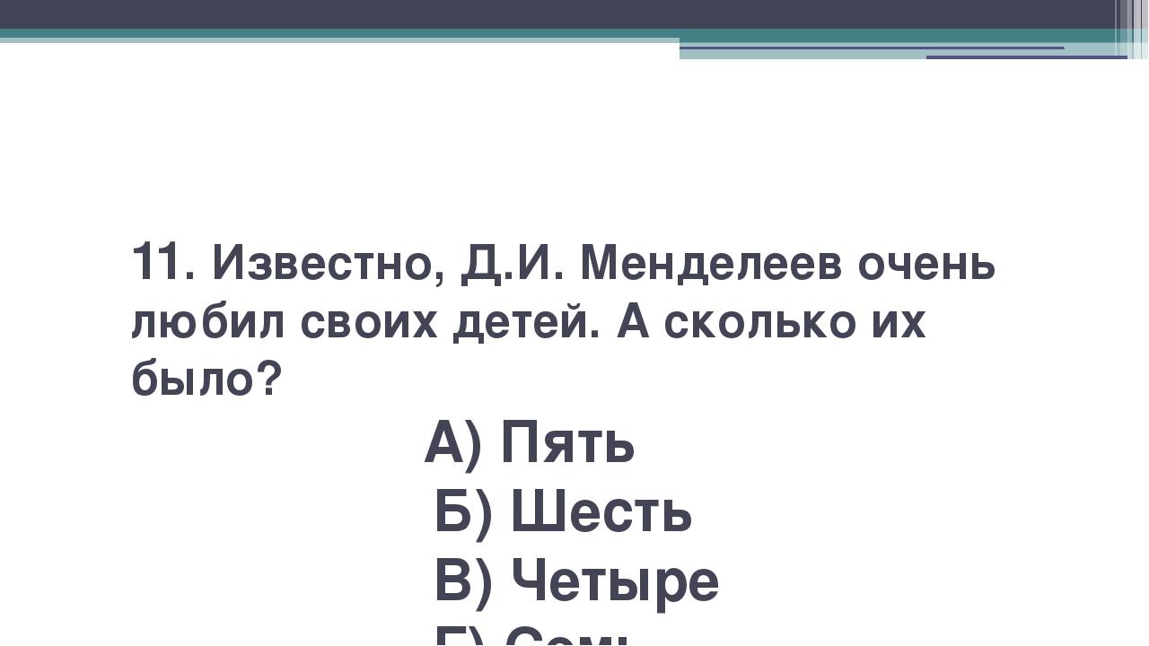 11. Известно, Д.И. Менделеев очень любил своих детей. А сколько их было? А)...