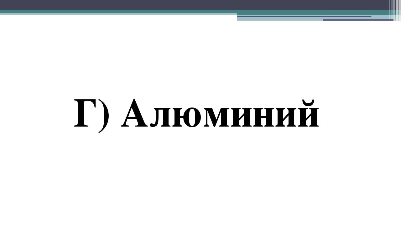 Г) Алюминий