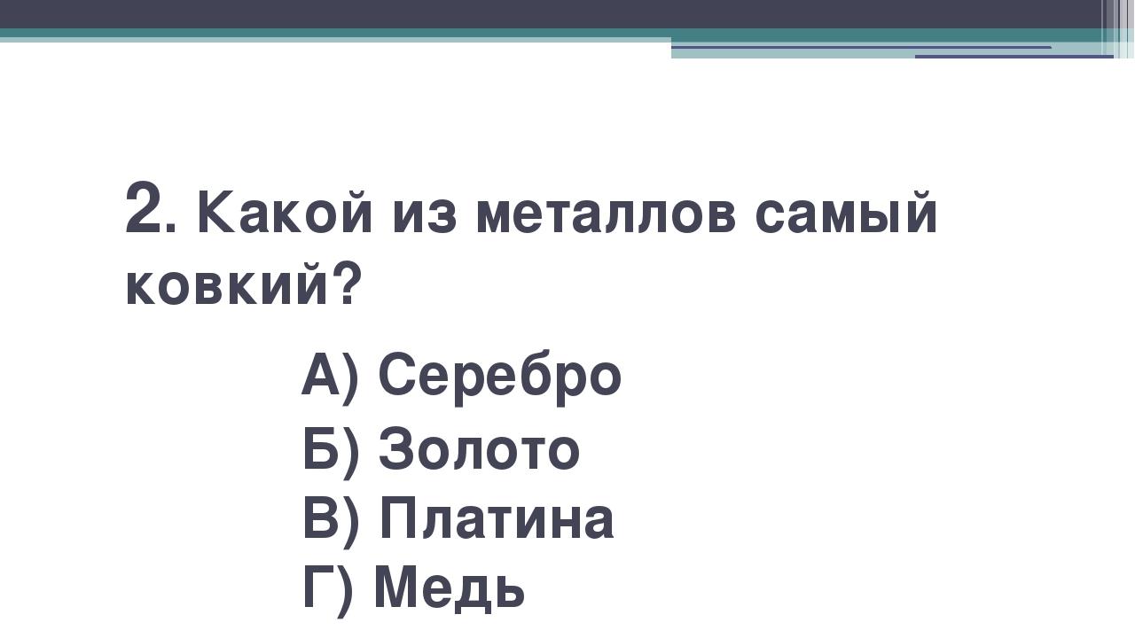 2. Какой из металлов самый ковкий? А) Серебро Б) Золото В) Платина Г) Медь