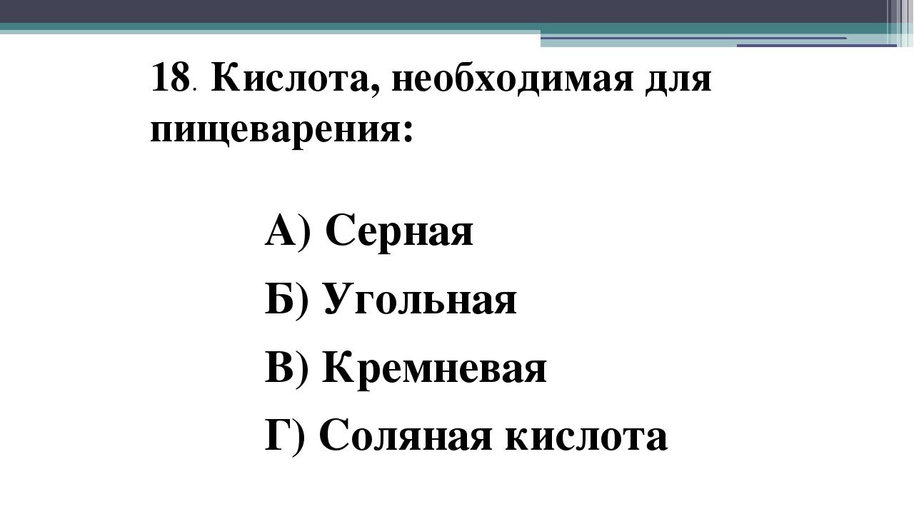 18. Кислота, необходимая для пищеварения: А) Серная Б) Угольная В) Кремневая...