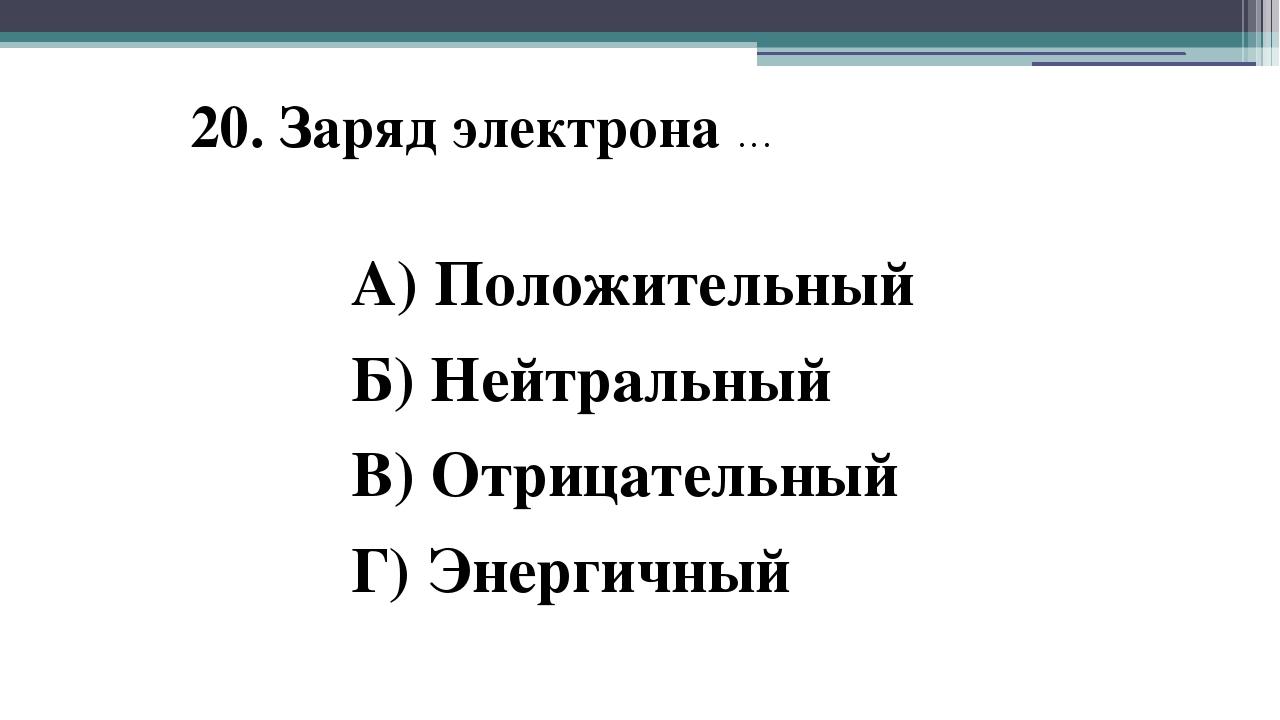 20. Заряд электрона … А) Положительный Б) Нейтральный В) Отрицательный Г) Эне...