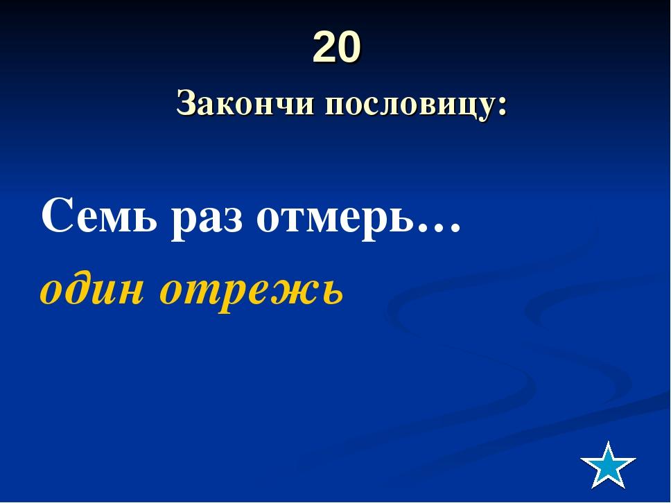 20 Закончи пословицу: Семь раз отмерь… один отрежь