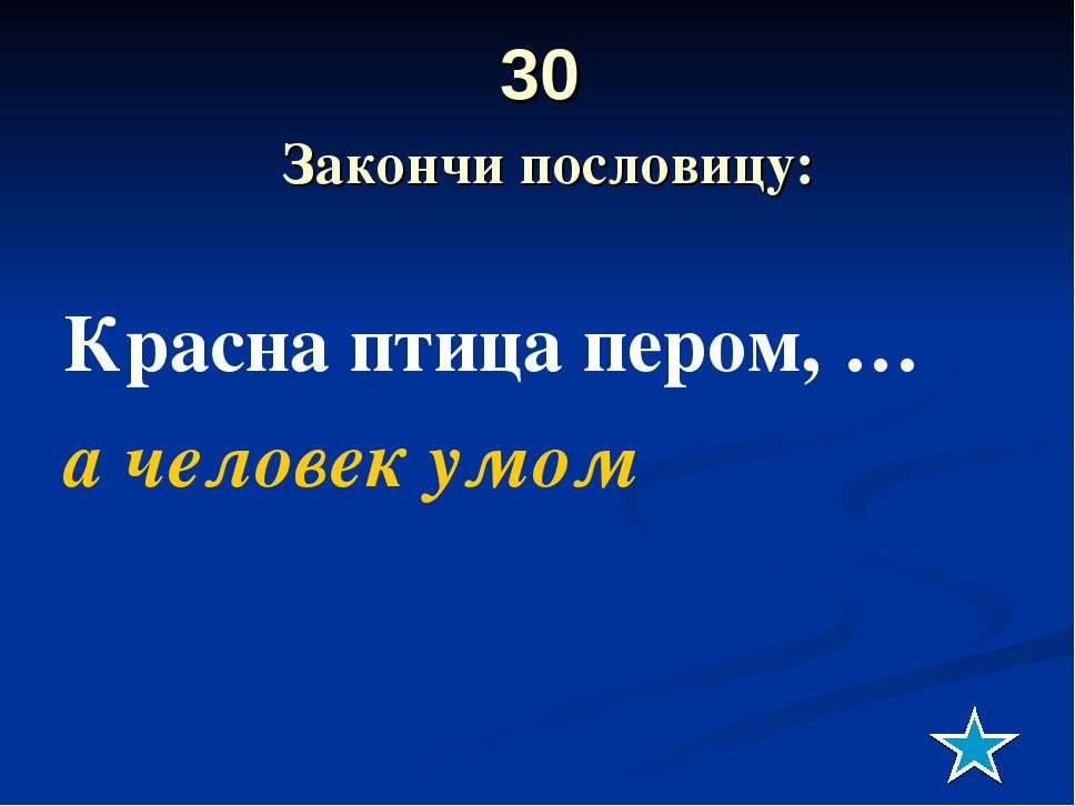 30 Закончи пословицу: Красна птица пером, … а человек умом