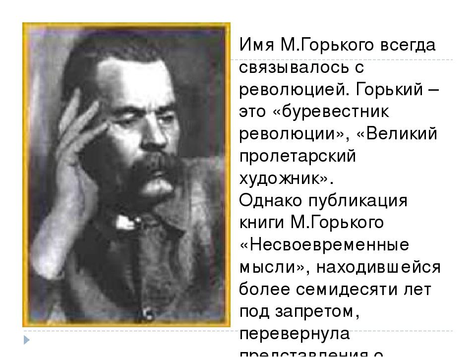 Имя М.Горького всегда связывалось с революцией. Горький – это «буревестник ре...