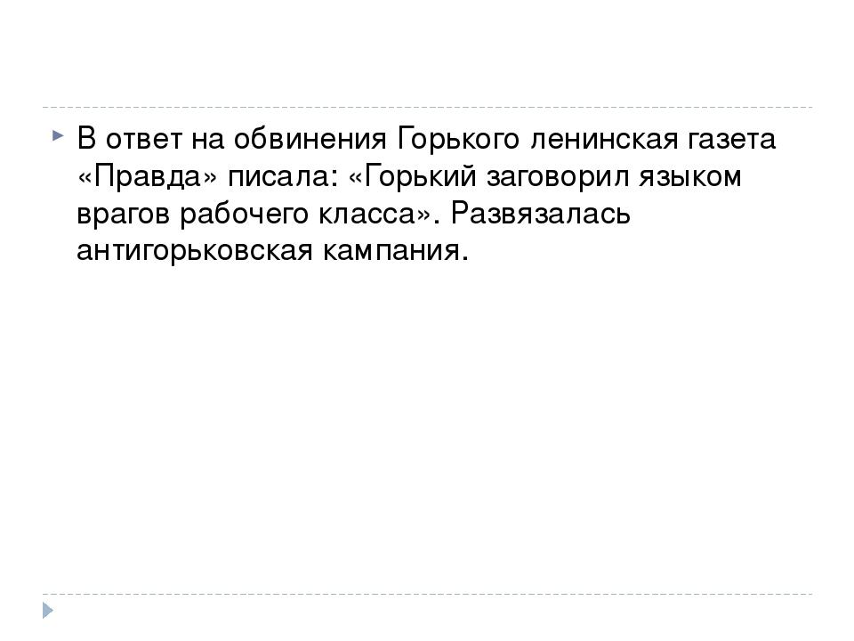 В ответ на обвинения Горького ленинская газета «Правда» писала: «Горький заго...
