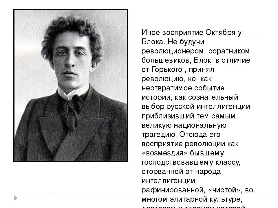 Иное восприятие Октября у Блока. Не будучи революционером, соратником большев...