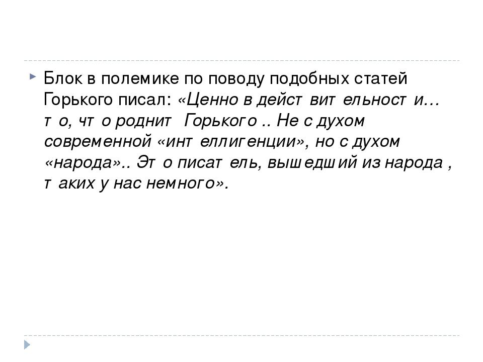 Блок в полемике по поводу подобных статей Горького писал: «Ценно в действител...