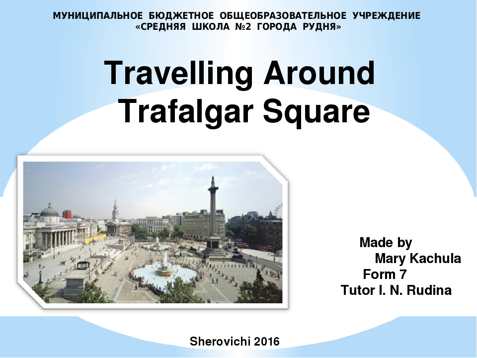 Made by Mary Kachula Form 7 Tutor I. N. Rudina Travelling Around Trafalgar S...