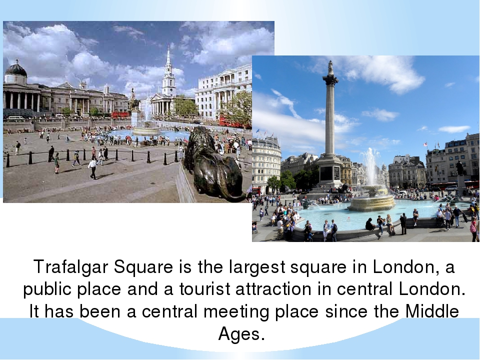 Trafalgar Square is the largest square in London, a public place and a touris...