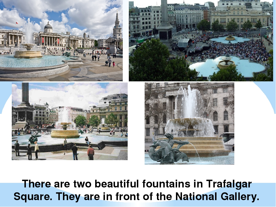 There are two beautiful fountains in Trafalgar Square. They are in front of t...