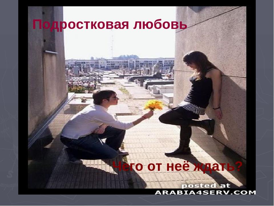 Подростковая любовь Чего от неё ждать?