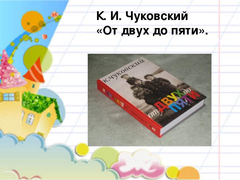 К. И. Чуковский «От двух до пяти».
