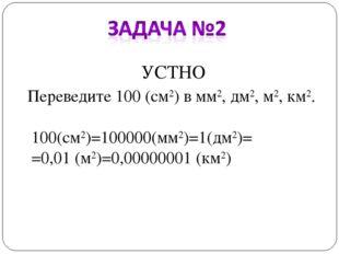 УСТНО Переведите 100 (см2) в мм2, дм2, м2, км2. 100(см2)=100000(мм2)=1(дм2)=