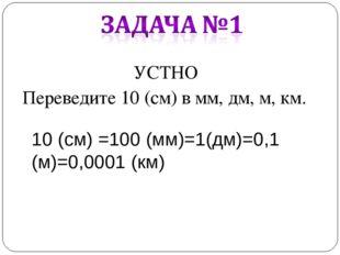 УСТНО Переведите 10 (см) в мм, дм, м, км. 10 (см) =100 (мм)=1(дм)=0,1 (м)=0,0