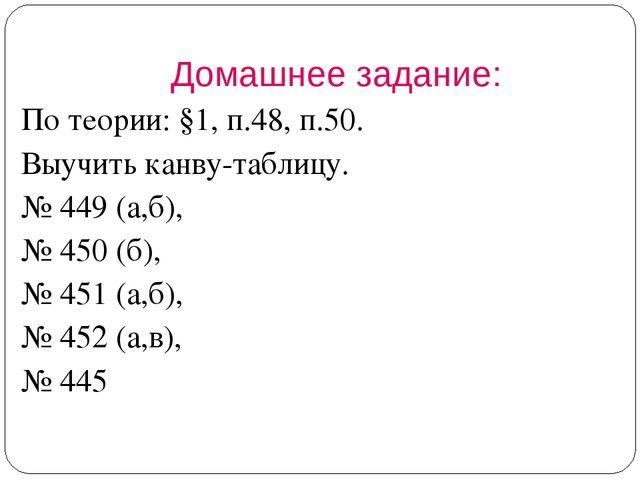По теории: §1, п.48, п.50. Выучить канву-таблицу. № 449 (а,б), № 450 (б), № 4...