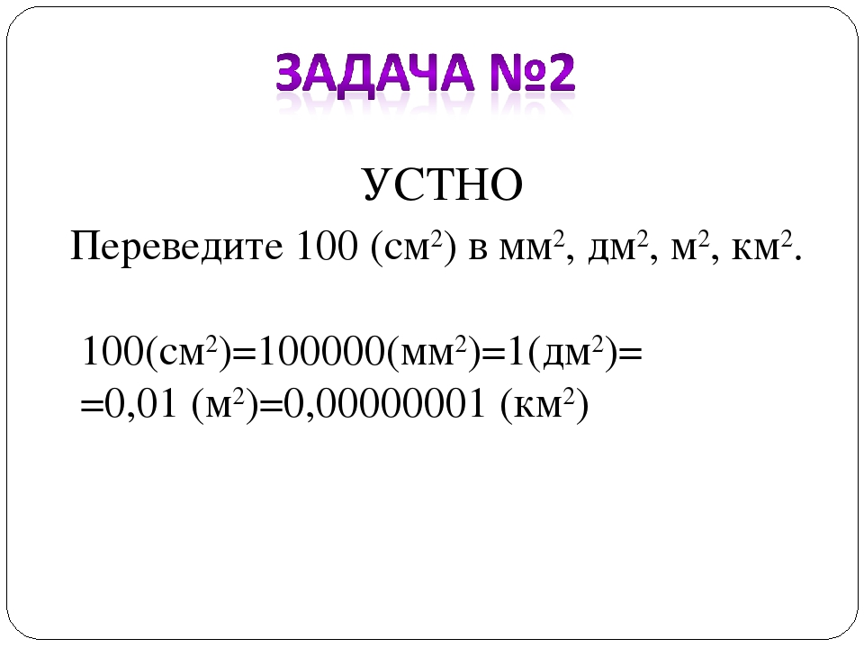 УСТНО Переведите 100 (см2) в мм2, дм2, м2, км2. 100(см2)=100000(мм2)=1(дм2)=...