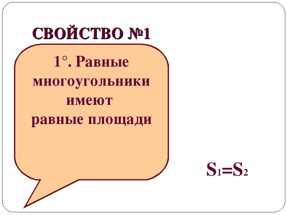СВОЙСТВО №1 S1 S2 1°. Равные многоугольники имеют равные площади S1=S2