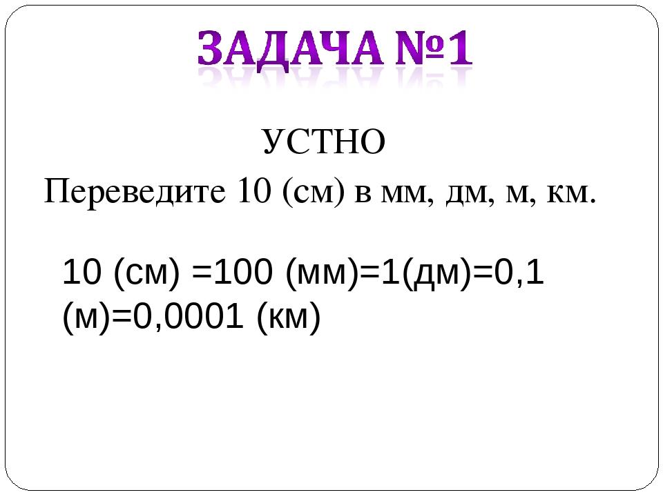 УСТНО Переведите 10 (см) в мм, дм, м, км. 10 (см) =100 (мм)=1(дм)=0,1 (м)=0,0...