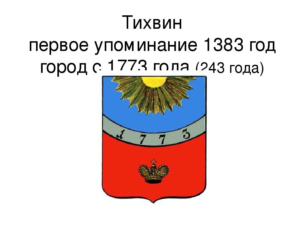 Тихвин первое упоминание 1383 год город с 1773 года (243 года)