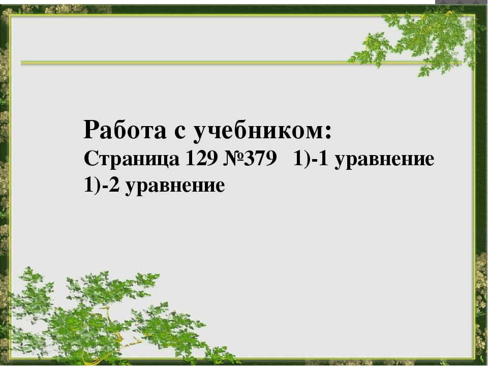 Работа с учебником: Страница 129 №379 1)-1 уравнение 1)-2 уравнение