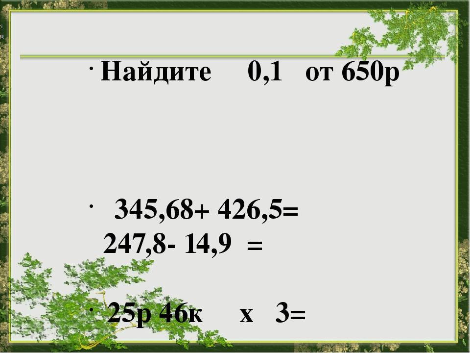 Найдите 0,1 от 650р  345,68+ 426,5= 247,8- 14,9 = 25р 46к х 3=