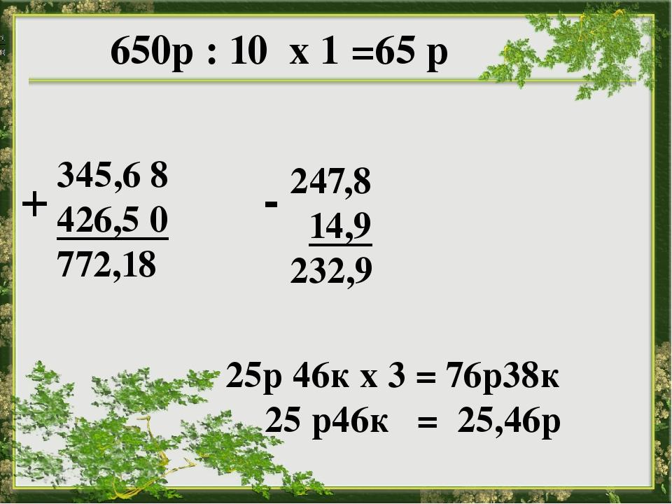 650р : 10 х 1 =65 р 345,6 8 426,5 0 772,18 247,8 14,9 232,9 25р 46к х 3 = 76...