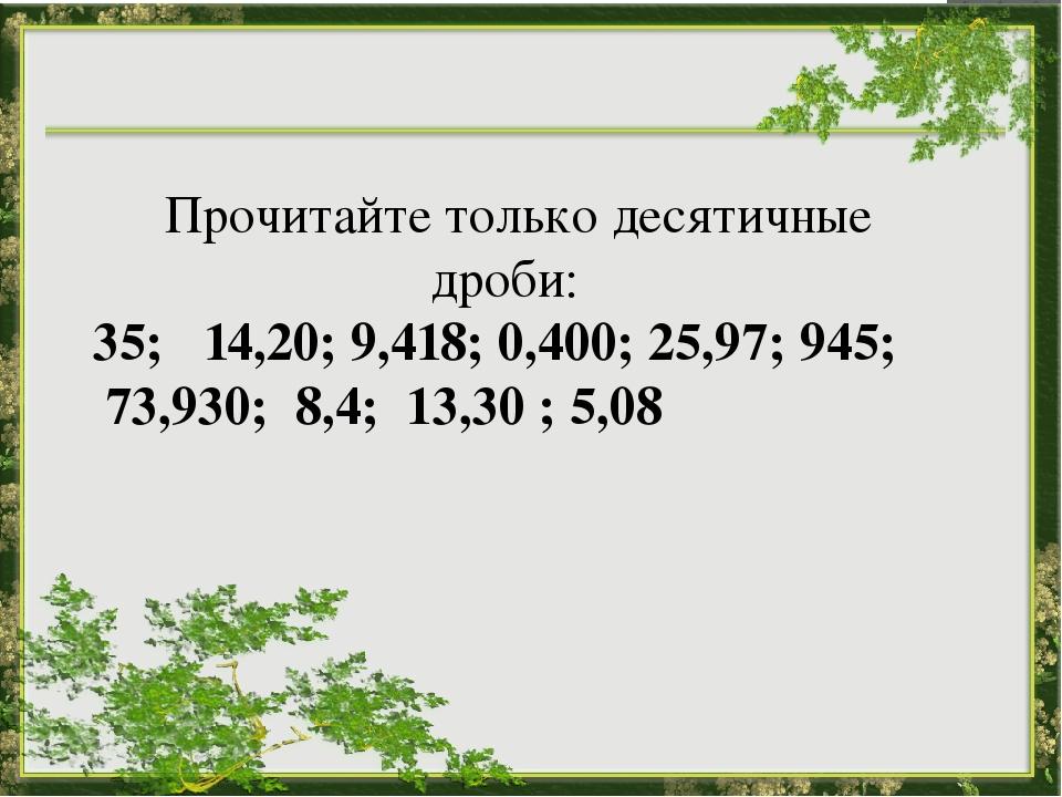 Прочитайте только десятичные дроби:  35; 14,20; 9,418; 0,400; 25,97; 945; 7...