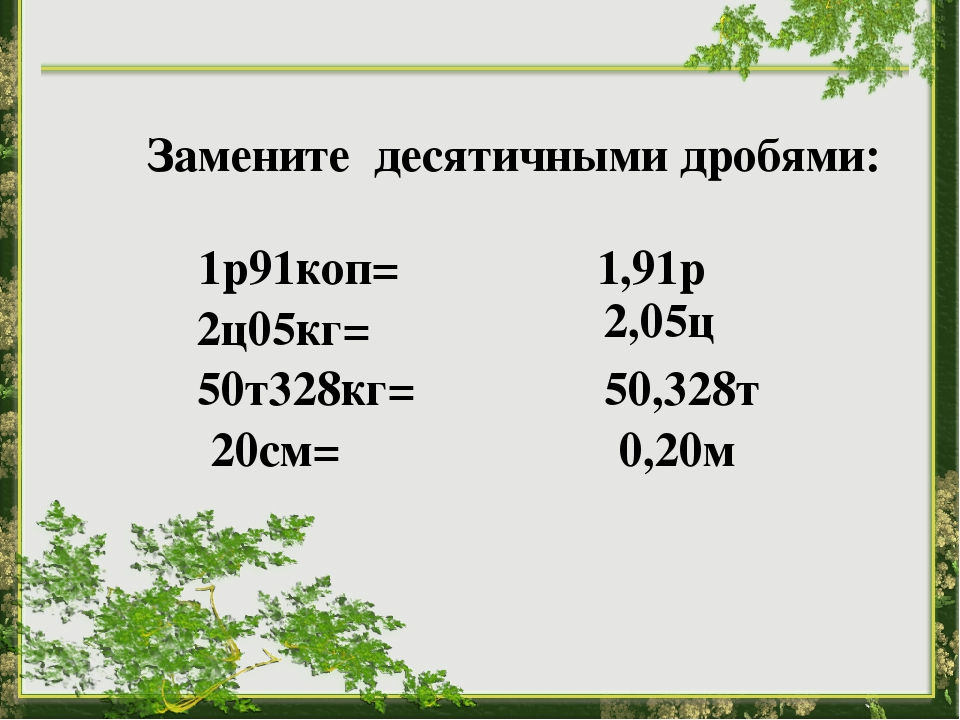 1р91коп= 1,91р 2ц05кг= 2,05ц 50т328кг= 50,328т 20см= 0,20м Замените десятичн...