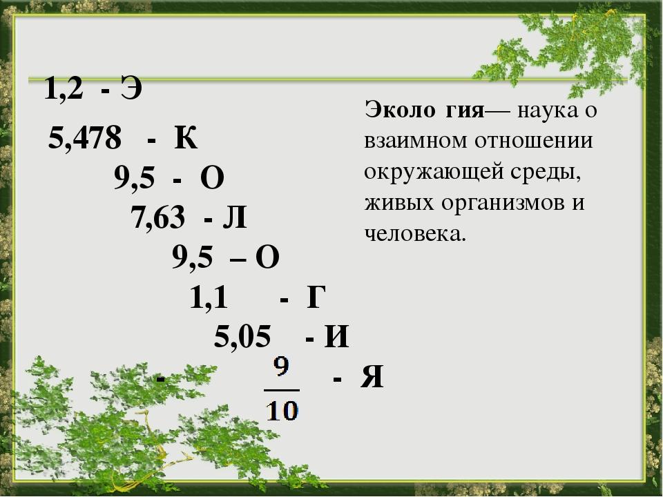 5,478 - К 9,5 - О 7,63 - Л 9,5 – О 1,1 - Г 5,05 - И - - Я  Эколо́гия— наука...