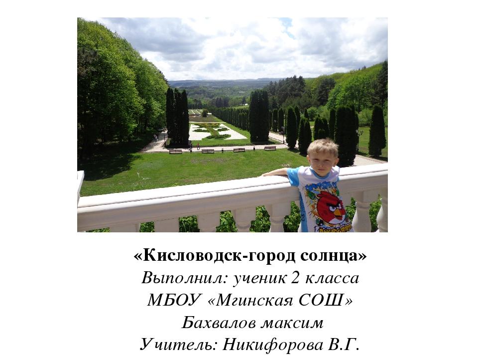 «Кисловодск-город солнца» Выполнил: ученик 2 класса МБОУ «Мгинская СОШ» Бахва...