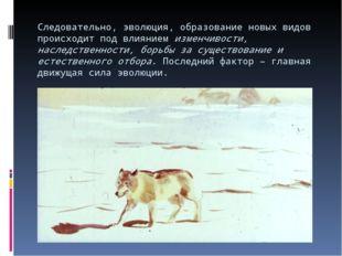 Следовательно, эволюция, образование новых видов происходит под влиянием изме