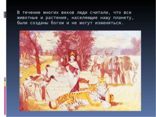В течение многих веков люди считали, что все животные и растения, населяющие