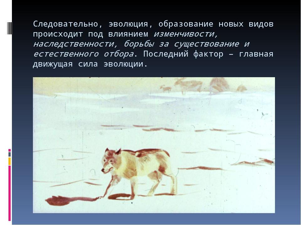 Следовательно, эволюция, образование новых видов происходит под влиянием изме...