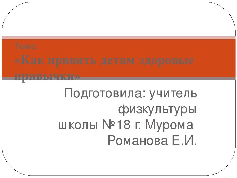 Подготовила: учитель физкультуры школы №18 г. Мурома Романова Е.И. Тема: «Как...