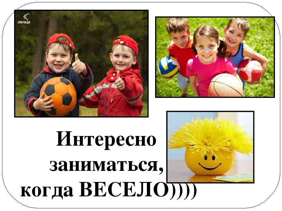Интересно заниматься, когда ВЕСЕЛО))))