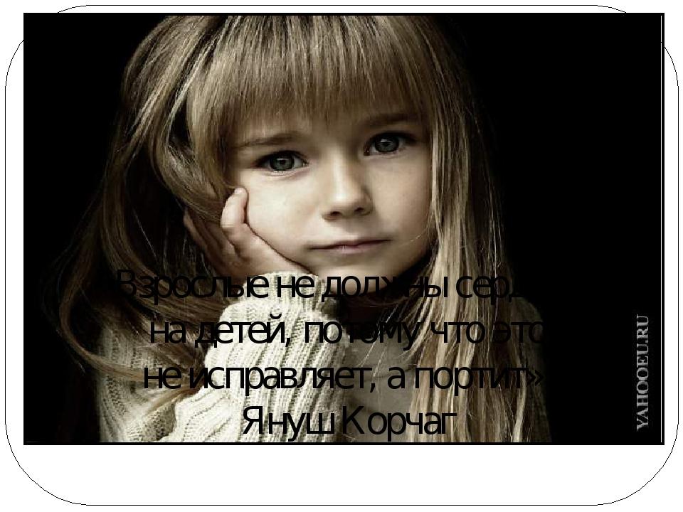 «Взрослые не должны сердится на детей, потому что это не исправляет, а портит...