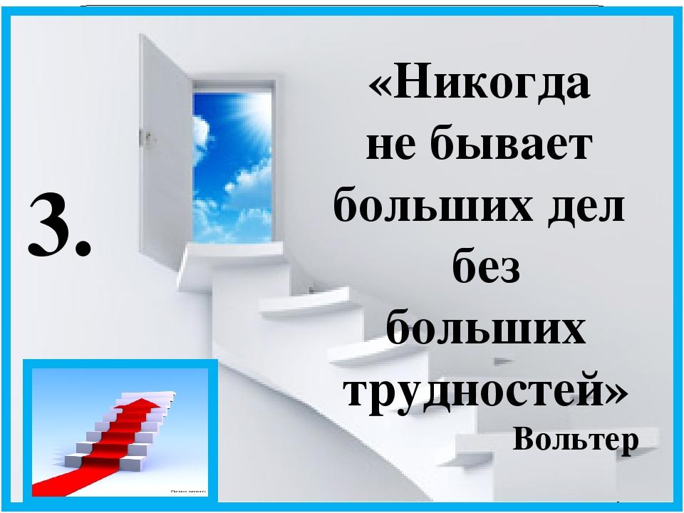 «Никогда не бывает больших дел без больших трудностей» Вольтер 3.