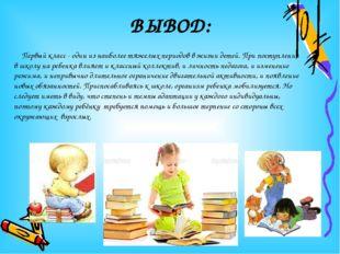 ВЫВОД: Первый класс - один из наиболее тяжелых периодов в жизни детей. При по