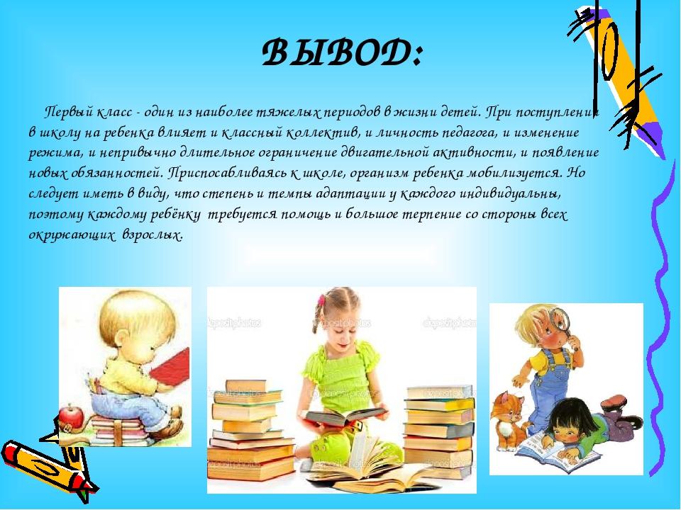 ВЫВОД: Первый класс - один из наиболее тяжелых периодов в жизни детей. При по...