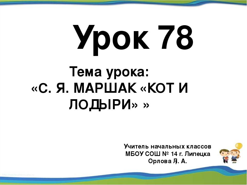 Урок 78 Учитель начальных классов МБОУ СОШ № 14 г. Липецка Орлова Л. А. Тема...