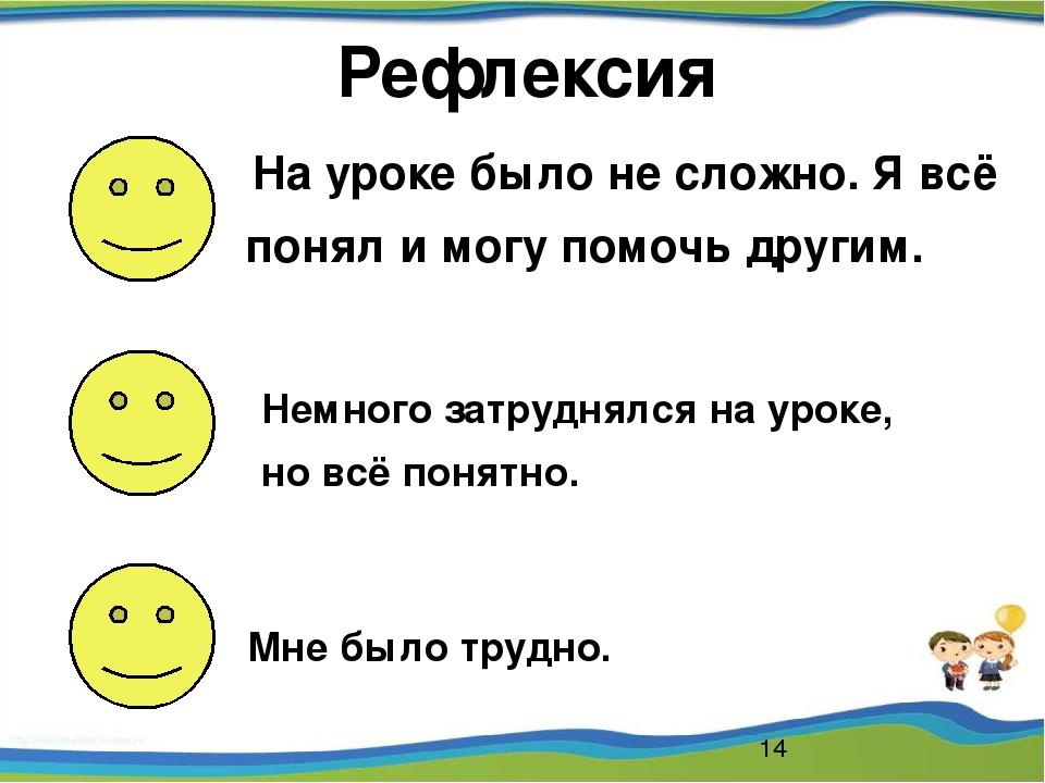Рефлексия На уроке было не сложно. Я всё понял и могу помочь другим. Немного...