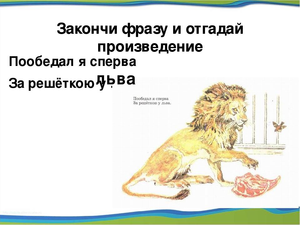 Пообедал я сперва За решёткою у … Закончи фразу и отгадай произведение льва