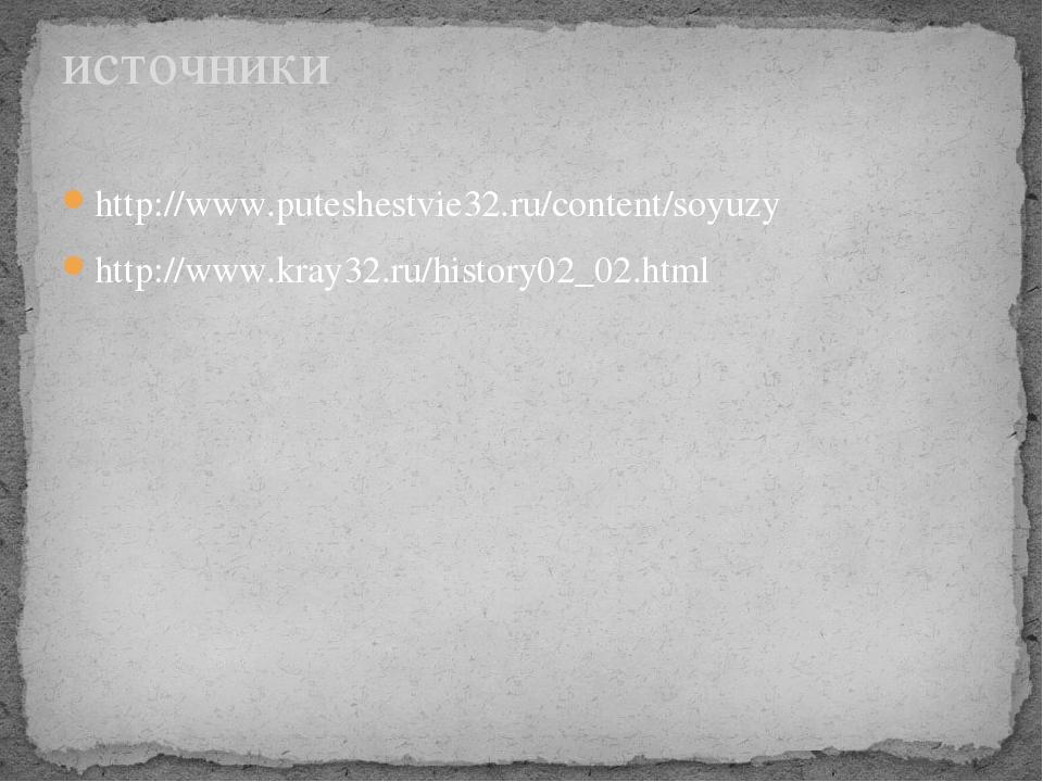 http://www.puteshestvie32.ru/content/soyuzy http://www.kray32.ru/history02_02...