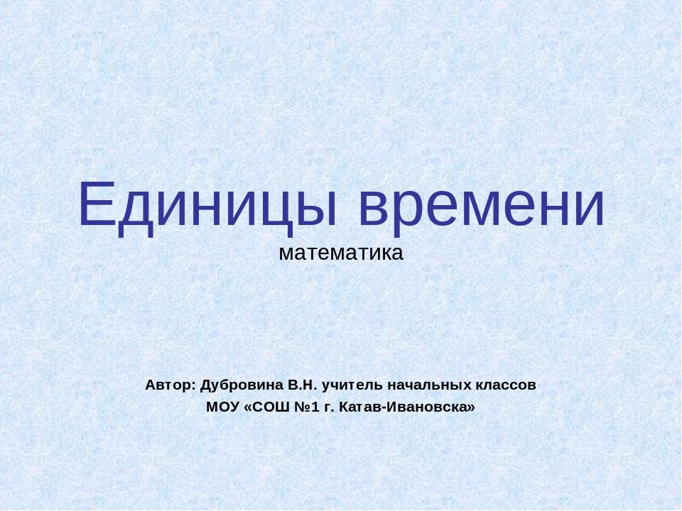 Единицы времени математика Автор: Дубровина В.Н. учитель начальных классов МО...