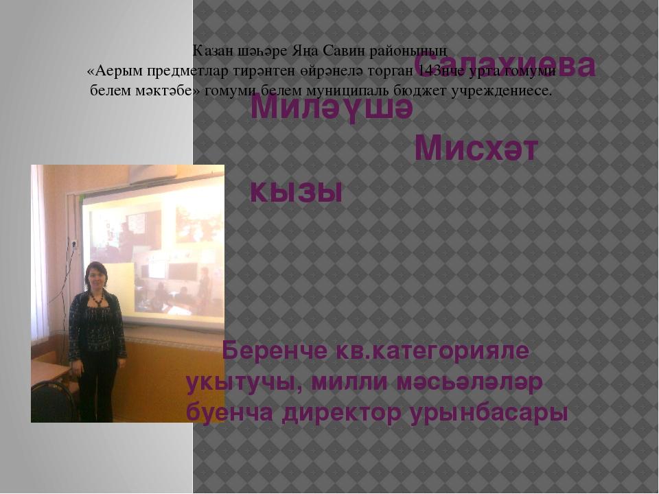 Салахиева Миләүшә Мисхәт кызы Беренче кв.категорияле укытучы, милли мәсьәләл...