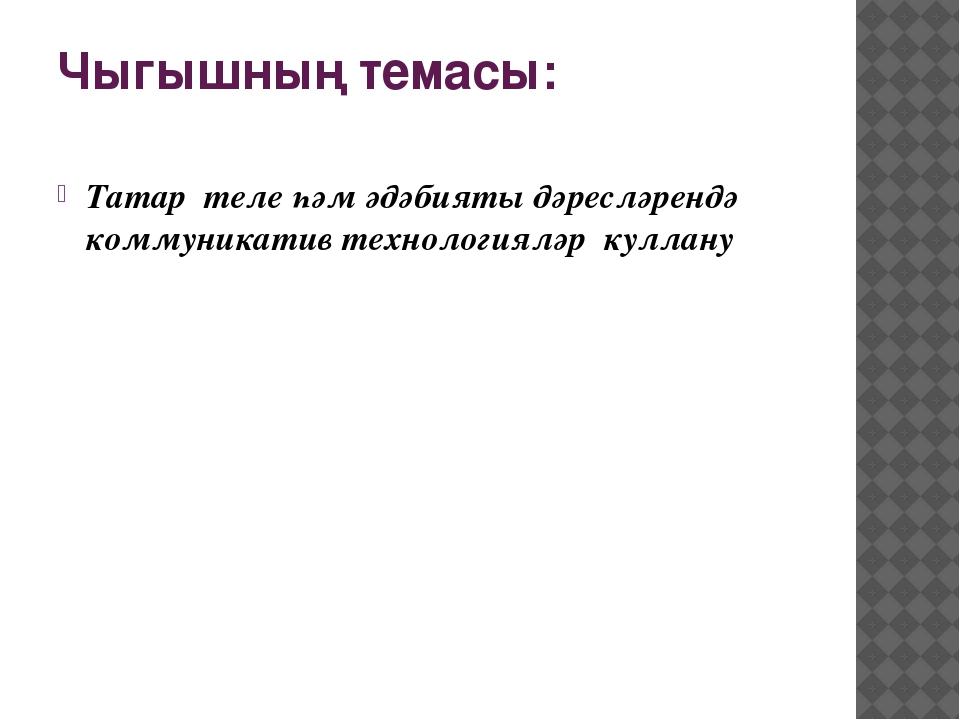 Чыгышның темасы: Татар теле һәм әдәбияты дәресләрендә коммуникатив технология...