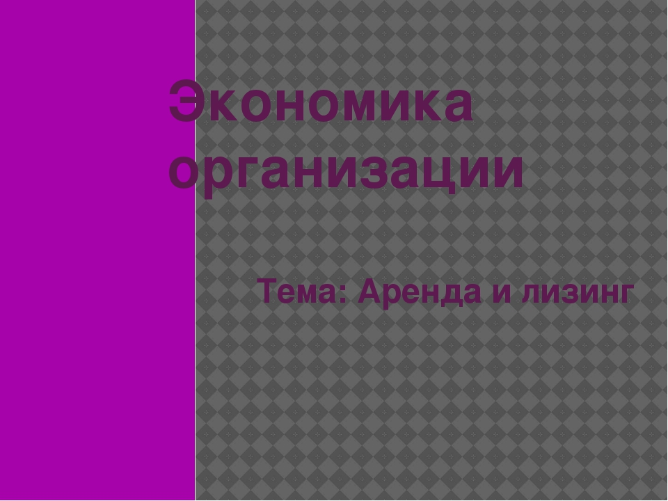 Презентация по Экономике организации Аренда и лизинг  слайда 1 Экономика организации Тема Аренда и лизинг